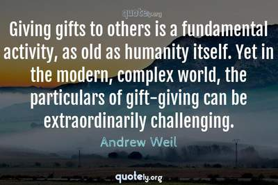 Photo Quote of Giving gifts to others is a fundamental activity, as old as humanity itself. Yet in the modern, complex world, the particulars of gift-giving can be extraordinarily challenging.