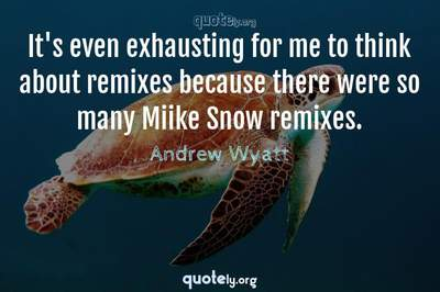 Photo Quote of It's even exhausting for me to think about remixes because there were so many Miike Snow remixes.