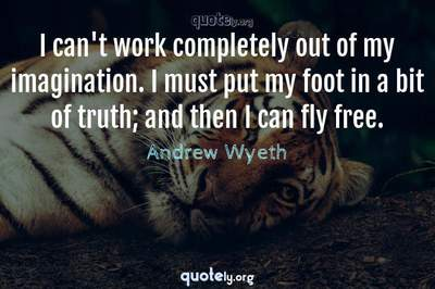 Photo Quote of I can't work completely out of my imagination. I must put my foot in a bit of truth; and then I can fly free.