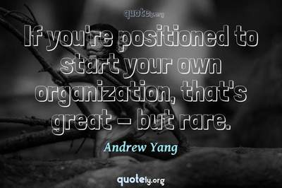 Photo Quote of If you're positioned to start your own organization, that's great - but rare.