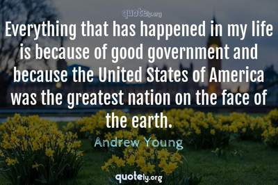 Photo Quote of Everything that has happened in my life is because of good government and because the United States of America was the greatest nation on the face of the earth.