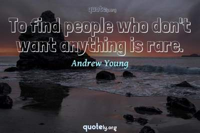 Photo Quote of To find people who don't want anything is rare.