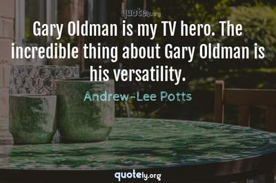 Photo Quote of Gary Oldman is my TV hero. The incredible thing about Gary Oldman is his versatility.