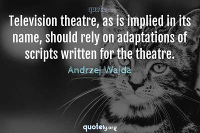 Photo Quote of Television theatre, as is implied in its name, should rely on adaptations of scripts written for the theatre.