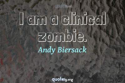 Photo Quote of I am a clinical zombie.