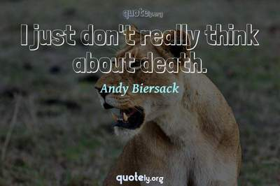 Photo Quote of I just don't really think about death.