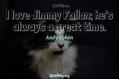 Photo Quote of I love Jimmy Fallon; he's always a great time.