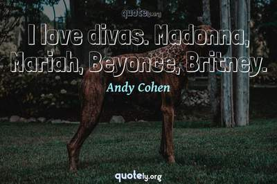 Photo Quote of I love divas. Madonna, Mariah, Beyonce, Britney.