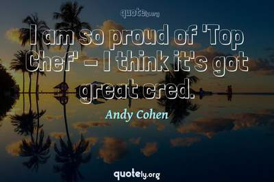 Photo Quote of I am so proud of 'Top Chef' - I think it's got great cred.