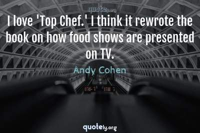 Photo Quote of I love 'Top Chef.' I think it rewrote the book on how food shows are presented on TV.