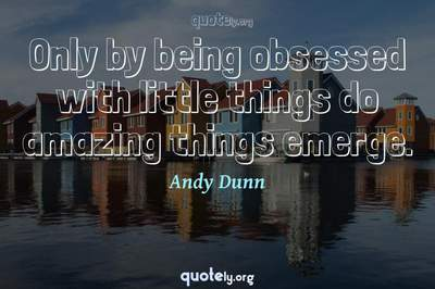 Photo Quote of Only by being obsessed with little things do amazing things emerge.