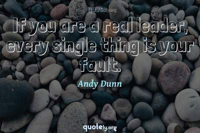 Photo Quote of If you are a real leader, every single thing is your fault.