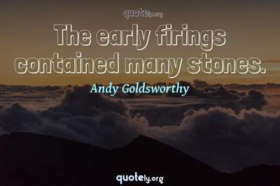 Photo Quote of The early firings contained many stones.