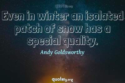 Photo Quote of Even in winter an isolated patch of snow has a special quality.