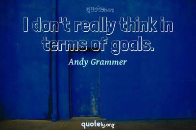 Photo Quote of I don't really think in terms of goals.