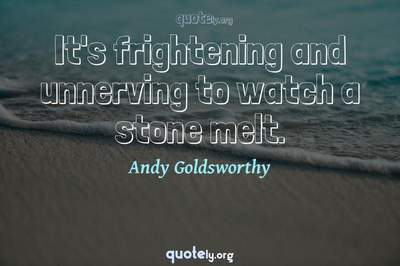 Photo Quote of It's frightening and unnerving to watch a stone melt.