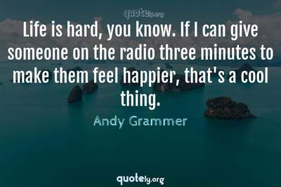 Photo Quote of Life is hard, you know. If I can give someone on the radio three minutes to make them feel happier, that's a cool thing.
