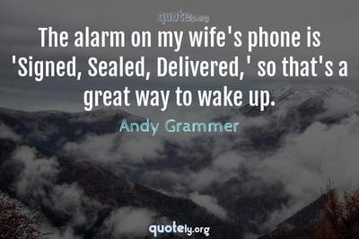 Photo Quote of The alarm on my wife's phone is 'Signed, Sealed, Delivered,' so that's a great way to wake up.