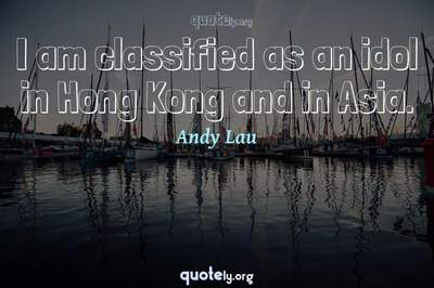 Photo Quote of I am classified as an idol in Hong Kong and in Asia.