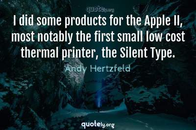 Photo Quote of I did some products for the Apple II, most notably the first small low cost thermal printer, the Silent Type.