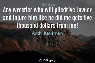 Photo Quote of Any wrestler who will piledrive Lawler and injure him like he did me gets five thousand dollars from me!