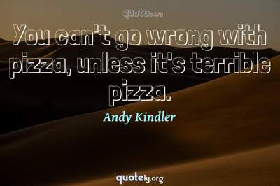 Photo Quote of You can't go wrong with pizza, unless it's terrible pizza.
