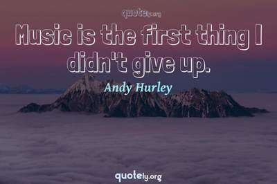 Photo Quote of Music is the first thing I didn't give up.