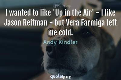Photo Quote of I wanted to like 'Up in the Air' - I like Jason Reitman - but Vera Farmiga left me cold.