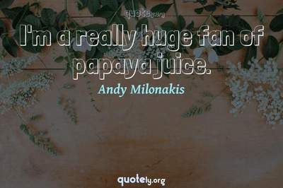 Photo Quote of I'm a really huge fan of papaya juice.