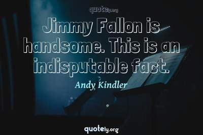 Photo Quote of Jimmy Fallon is handsome. This is an indisputable fact.