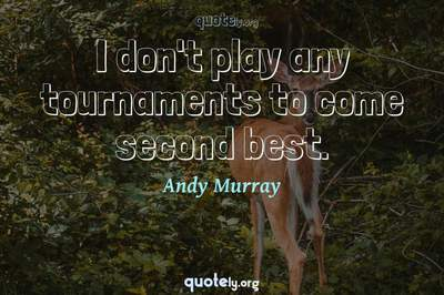 Photo Quote of I don't play any tournaments to come second best.