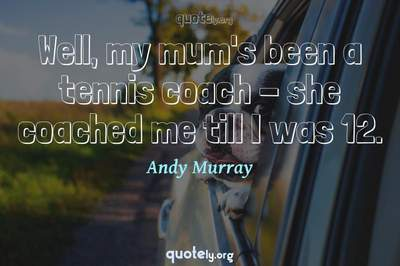 Photo Quote of Well, my mum's been a tennis coach - she coached me till I was 12.