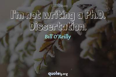 Photo Quote of I'm not writing a Ph.D. Dissertation.