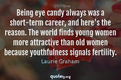Photo Quote of Being eye candy always was a short-term career, and here's the reason. The world finds young women more attractive than old women because youthfulness signals fertility.