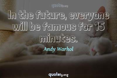 Photo Quote of In the future, everyone will be famous for 15 minutes.