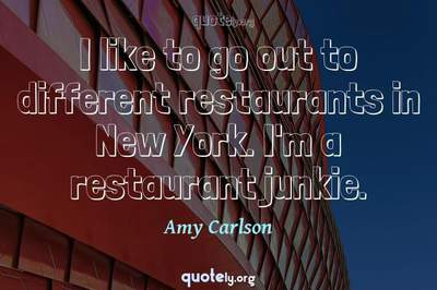 Photo Quote of I like to go out to different restaurants in New York. I'm a restaurant junkie.