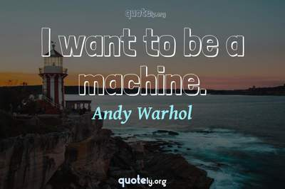 Photo Quote of I want to be a machine.
