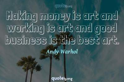 Photo Quote of Making money is art and working is art and good business is the best art.