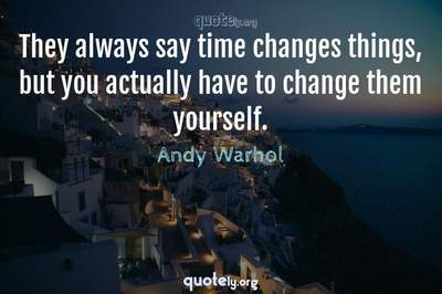 Photo Quote of They always say time changes things, but you actually have to change them yourself.