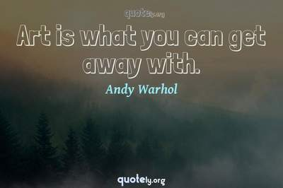 Photo Quote of Art is what you can get away with.