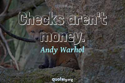 Photo Quote of Checks aren't money.