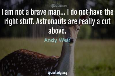 Photo Quote of I am not a brave man... I do not have the right stuff. Astronauts are really a cut above.