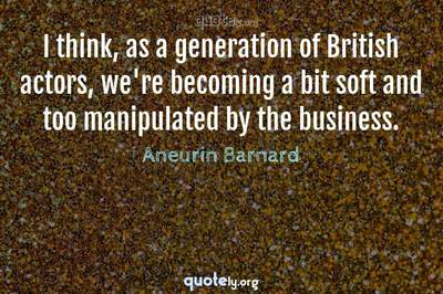Photo Quote of I think, as a generation of British actors, we're becoming a bit soft and too manipulated by the business.