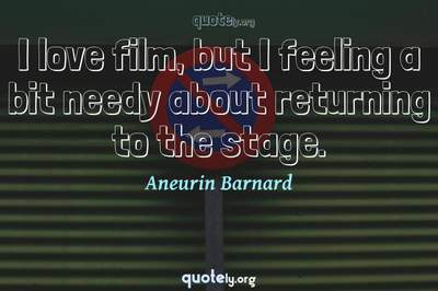 Photo Quote of I love film, but I feeling a bit needy about returning to the stage.