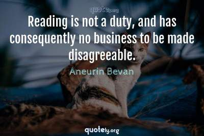 Photo Quote of Reading is not a duty, and has consequently no business to be made disagreeable.