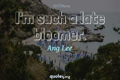 Photo Quote of I'm such a late bloomer.