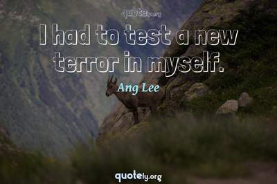 Photo Quote of I had to test a new terror in myself.