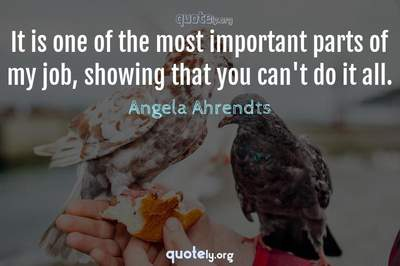 Photo Quote of It is one of the most important parts of my job, showing that you can't do it all.