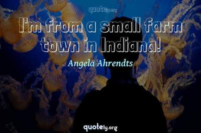 Photo Quote of I'm from a small farm town in Indiana!