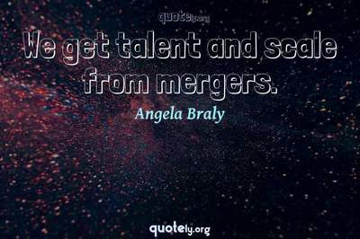 Photo Quote of We get talent and scale from mergers.